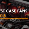 Best Case Fans 2018 | Cool Down Your Gaming PC