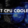 Best CPU Coolers 2018 | Top Air & Liquid CPU Coolers for Your PC