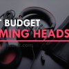 Best Budget Gaming Headsets 2018 (Under 50$ & 100$)